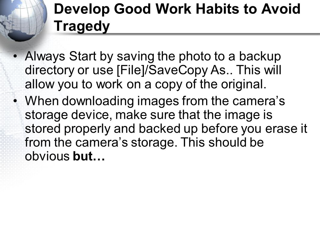 Develop Good Work Habits to Avoid Tragedy Always Start by saving the photo to a backup directory or use [File]/SaveCopy As..