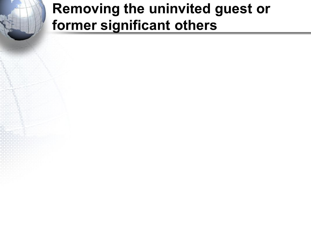 Removing the uninvited guest or former significant others