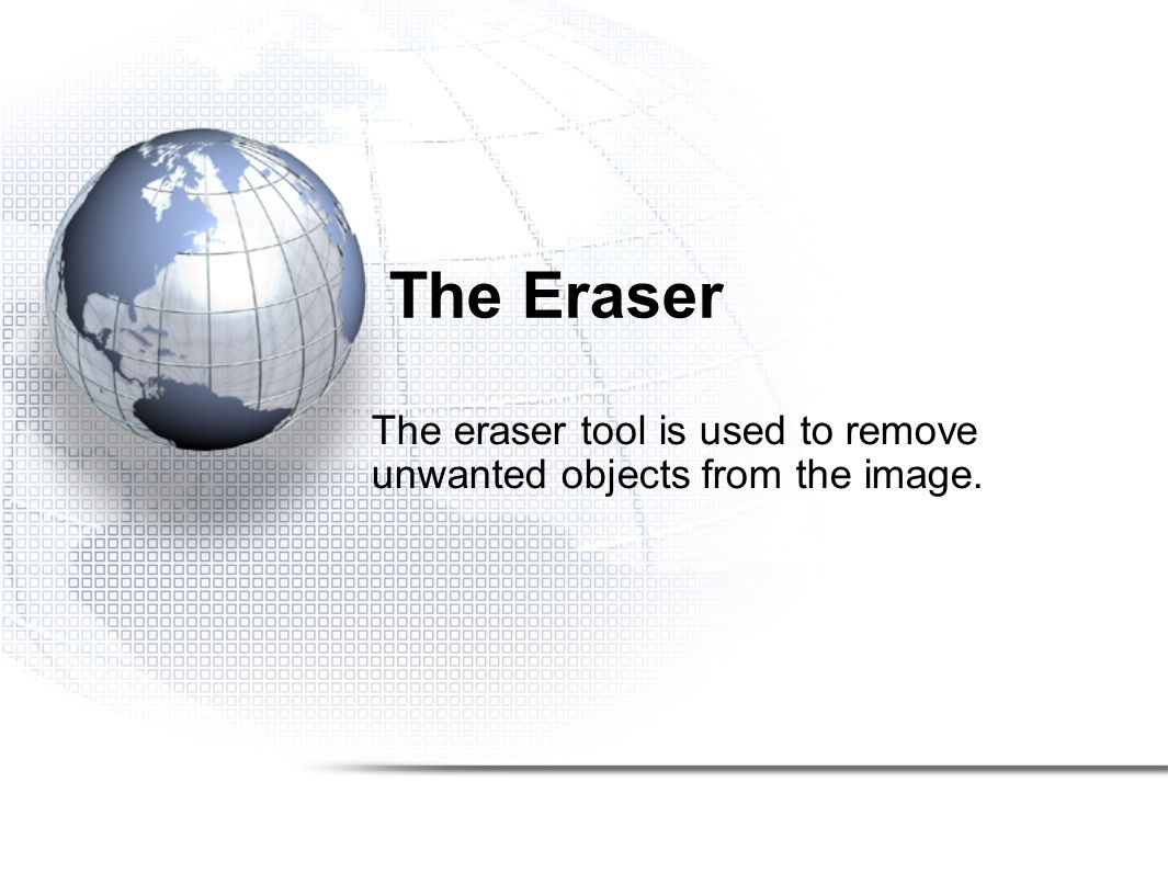 The Eraser The eraser tool is used to remove unwanted objects from the image.