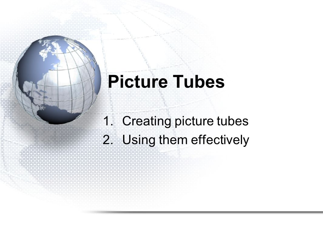 Picture Tubes 1.Creating picture tubes 2.Using them effectively