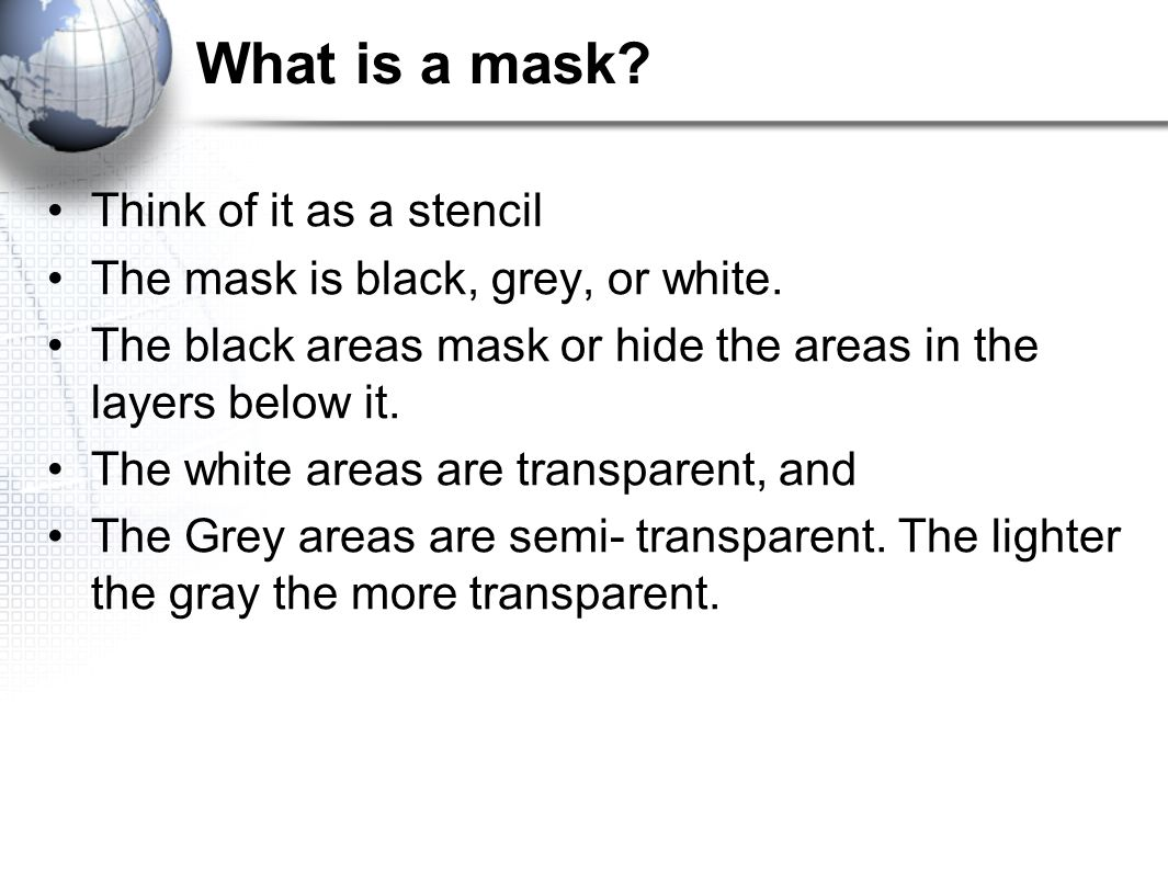 What is a mask. Think of it as a stencil The mask is black, grey, or white.