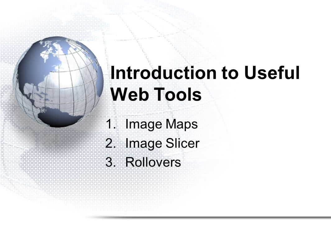 Introduction to Useful Web Tools 1.Image Maps 2.Image Slicer 3.Rollovers