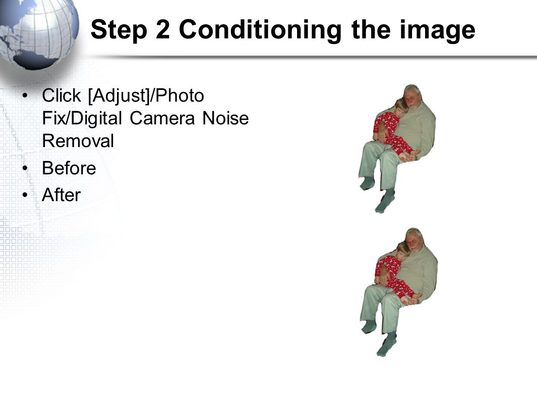 Step 2 Conditioning the image Click [Adjust]/Photo Fix/Digital Camera Noise Removal Before After