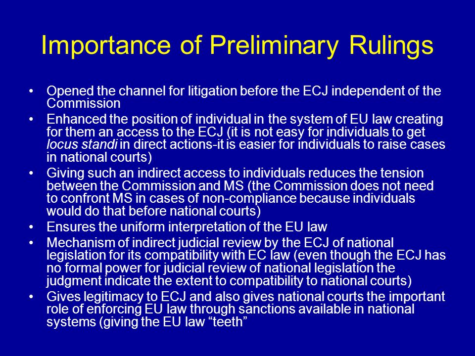 ECJ - Preliminary Rulings Judgments made upon requests by any national court for interpretation of the Treaty or secondary legislation and the questions on the validity of secondary relations When a question of EU law is raised by the national court in which there is no appeal under national law, the national court is required to refer the matter to the ECJ (Art.