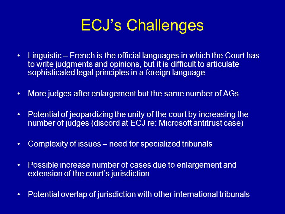 ECJ Procedure Admissibility of a case Written procedure Preliminary report of the Judge Rapporteur Oral procedure – day in Court (hearing) Opinion of the AG – important but not binding on ECJ Deliberation and judgment Compliance and Enforcement