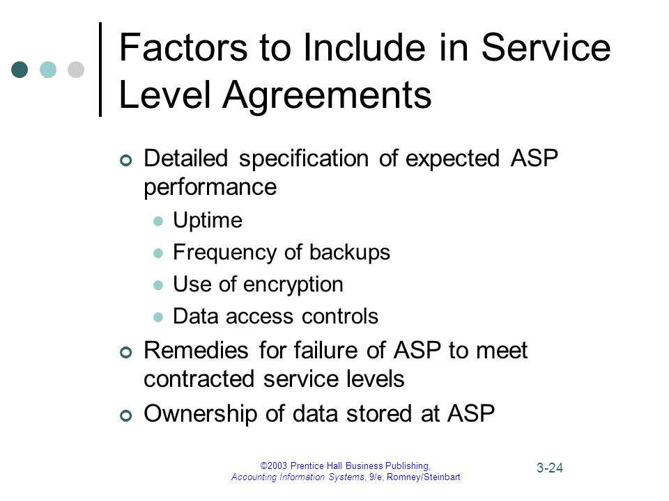 ©2003 Prentice Hall Business Publishing, Accounting Information Systems, 9/e, Romney/Steinbart 3-24 Factors to Include in Service Level Agreements Detailed specification of expected ASP performance Uptime Frequency of backups Use of encryption Data access controls Remedies for failure of ASP to meet contracted service levels Ownership of data stored at ASP