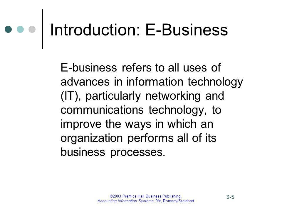 ©2003 Prentice Hall Business Publishing, Accounting Information Systems, 9/e, Romney/Steinbart 3-5 Introduction: E-Business E-business refers to all uses of advances in information technology (IT), particularly networking and communications technology, to improve the ways in which an organization performs all of its business processes.