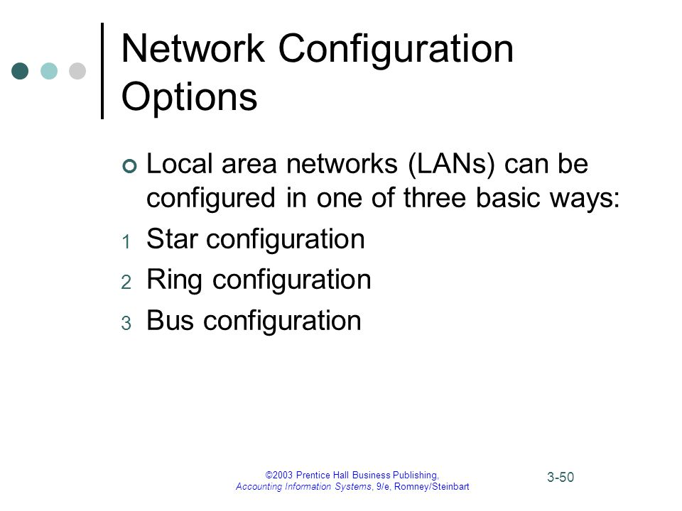 ©2003 Prentice Hall Business Publishing, Accounting Information Systems, 9/e, Romney/Steinbart 3-50 Network Configuration Options Local area networks (LANs) can be configured in one of three basic ways: 1 Star configuration 2 Ring configuration 3 Bus configuration