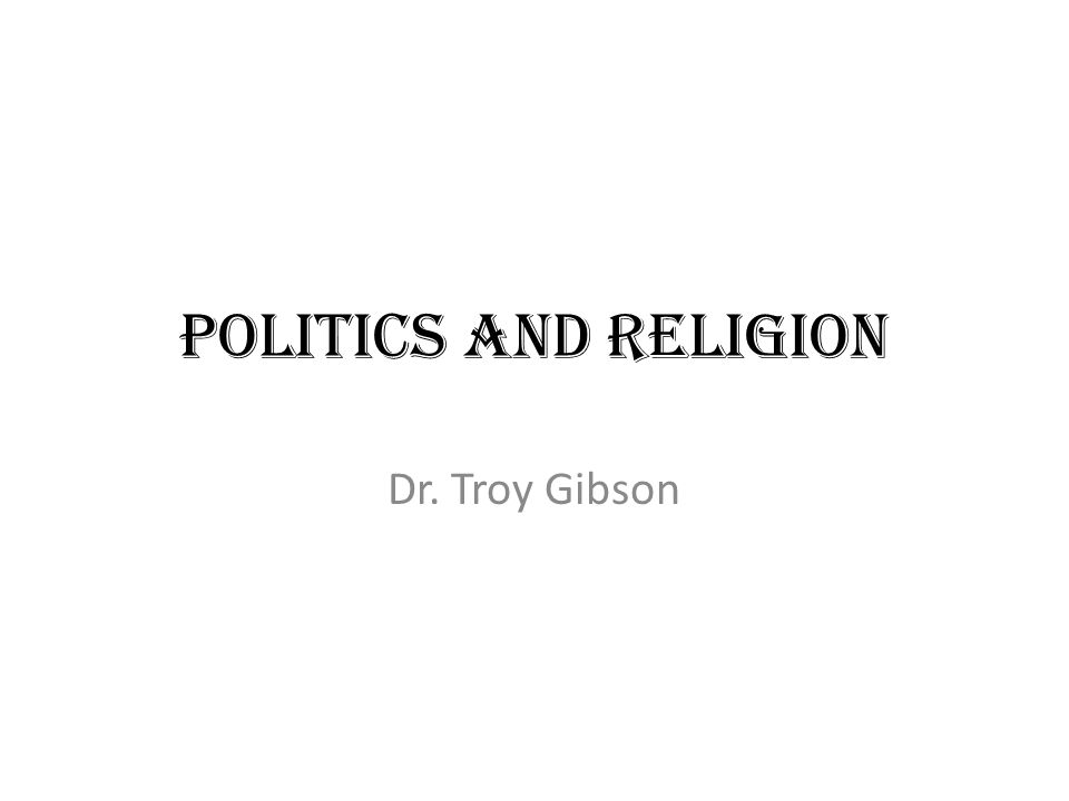 Politics and Religion Dr. Troy Gibson