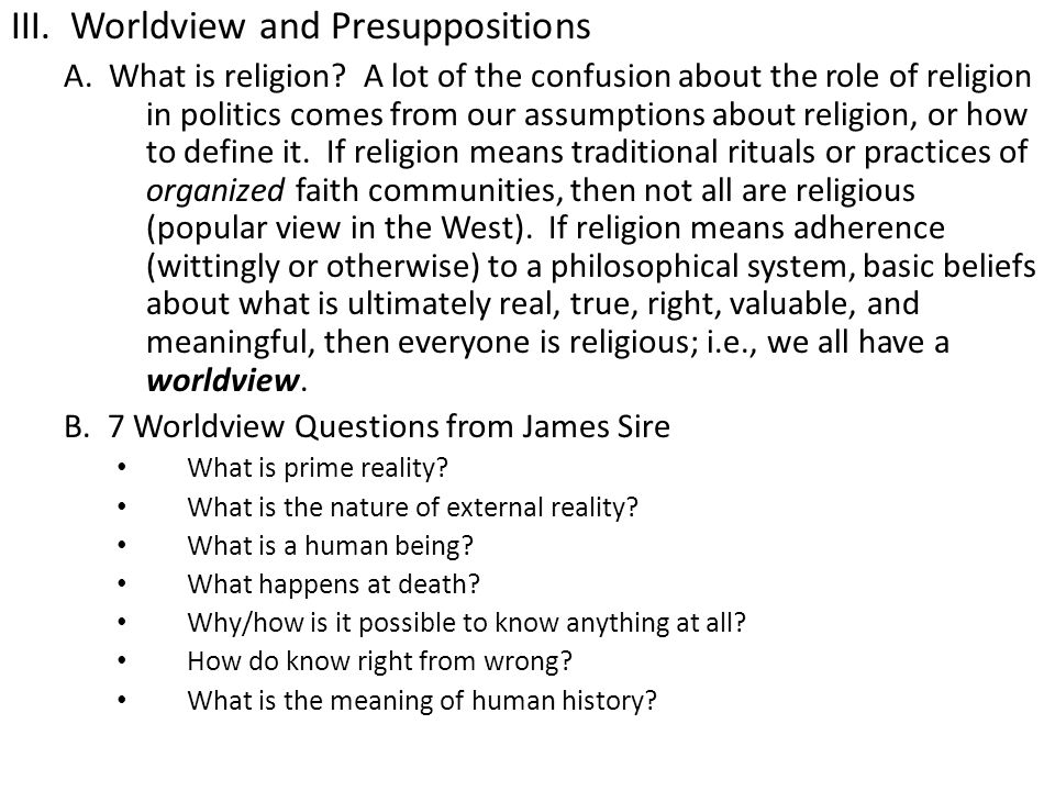 III. Worldview and Presuppositions A. What is religion? A lot of the confusion about the role of religion in politics comes from our assumptions about