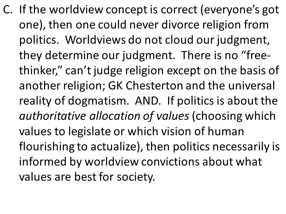 C.If the worldview concept is correct (everyone's got one), then one could never divorce religion from politics. Worldviews do not cloud our judgment,