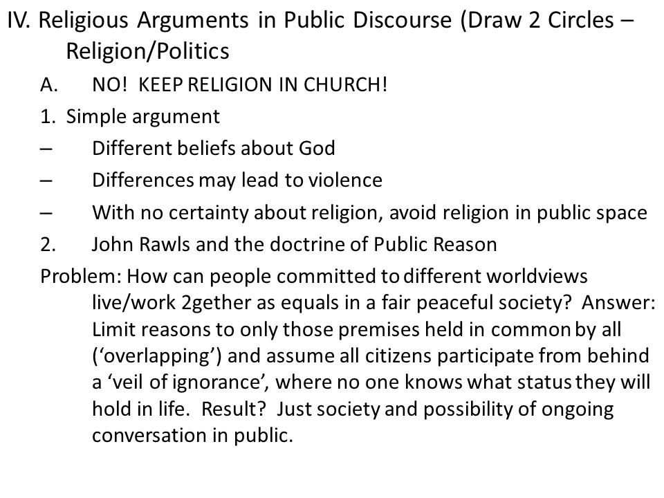 IV. Religious Arguments in Public Discourse (Draw 2 Circles – Religion/Politics A.NO! KEEP RELIGION IN CHURCH! 1. Simple argument – Different beliefs
