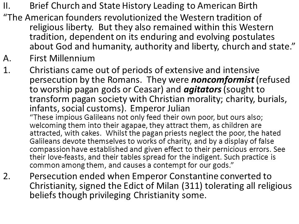 """II.Brief Church and State History Leading to American Birth """"The American founders revolutionized the Western tradition of religious liberty. But they"""