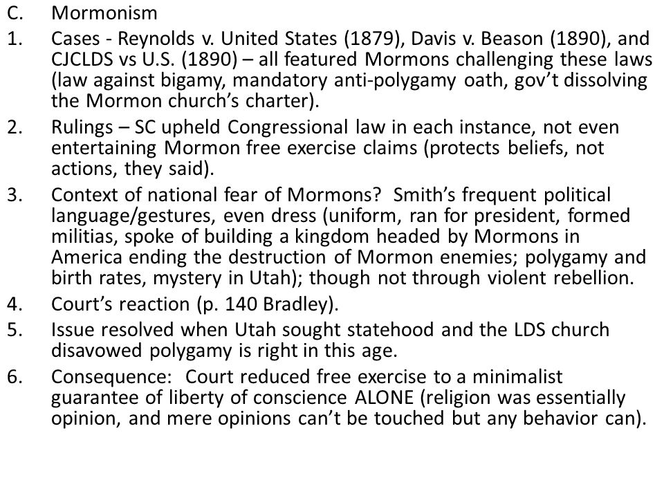 C.Mormonism 1.Cases - Reynolds v. United States (1879), Davis v. Beason (1890), and CJCLDS vs U.S. (1890) – all featured Mormons challenging these law