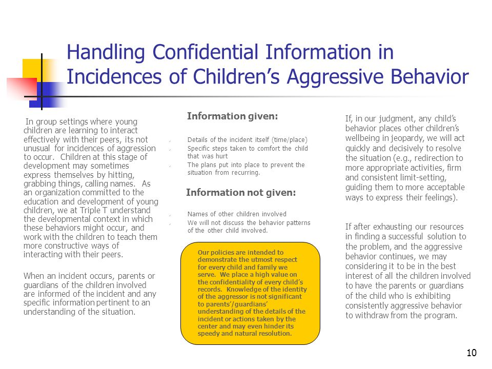 10 Handling Confidential Information in Incidences of Children's Aggressive Behavior In group settings where young children are learning to interact effectively with their peers, its not unusual for incidences of aggression to occur.