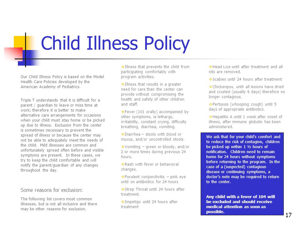 17 Child Illness Policy Our Child Illness Policy is based on the Model Health Care Policies developed by the American Academy of Pediatrics.
