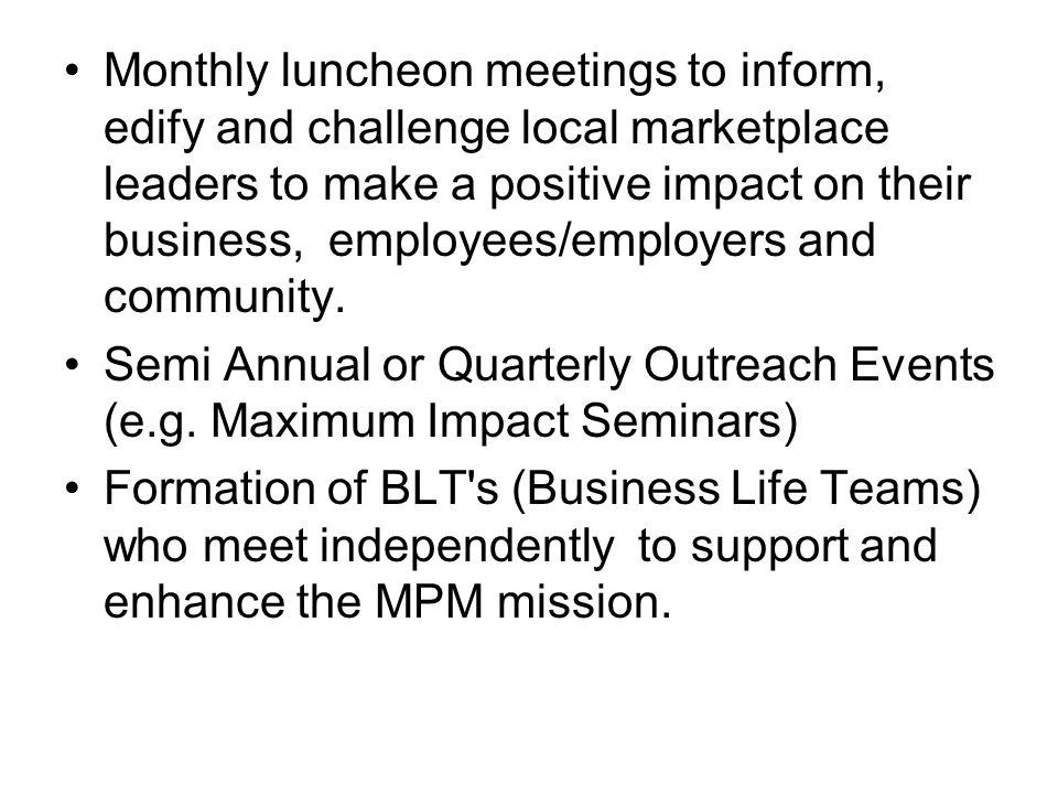 Monthly luncheon meetings to inform, edify and challenge local marketplace leaders to make a positive impact on their business, employees/employers and community.