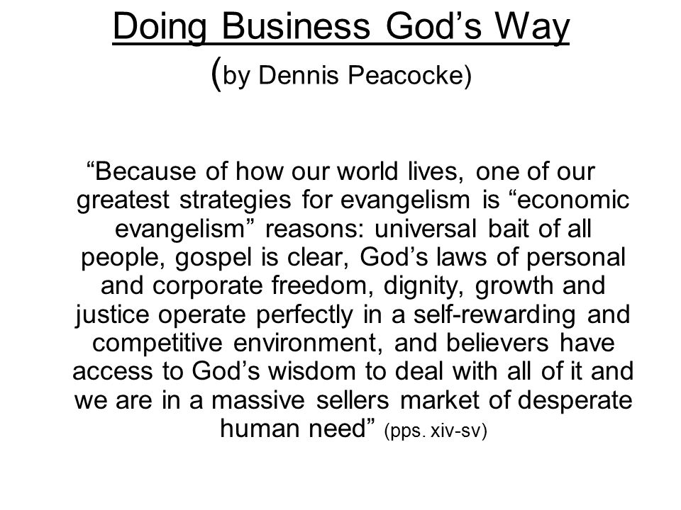 """Doing Business God's Way ( by Dennis Peacocke) """"Because of how our world lives, one of our greatest strategies for evangelism is """"economic evangelism"""""""