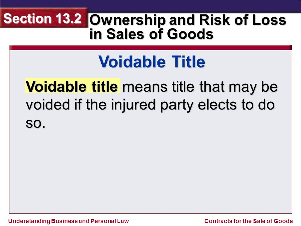 Understanding Business and Personal Law Ownership and Risk of Loss in Sales of Goods Section 13.2 Contracts for the Sale of Goods Voidable title means