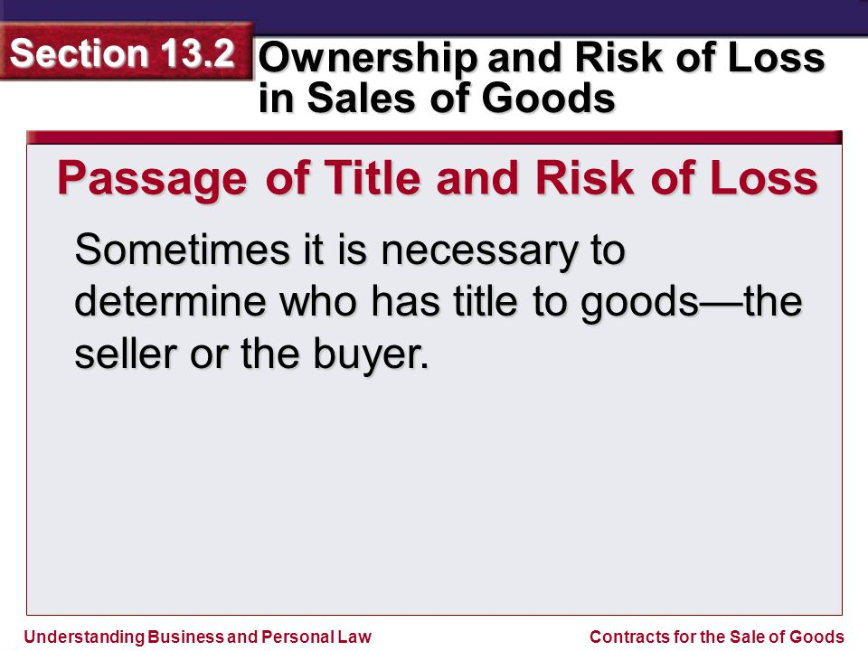 Understanding Business and Personal Law Ownership and Risk of Loss in Sales of Goods Section 13.2 Contracts for the Sale of Goods Sometimes it is nece