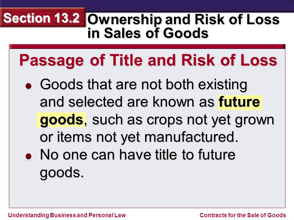 Understanding Business and Personal Law Ownership and Risk of Loss in Sales of Goods Section 13.2 Contracts for the Sale of Goods Goods that are not b