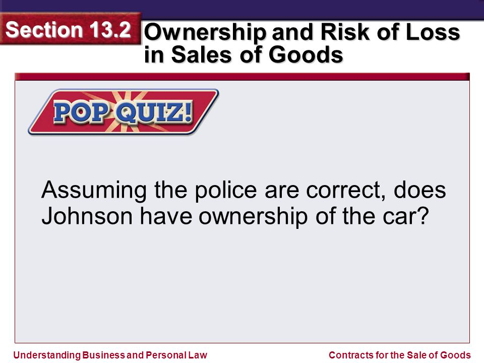 Understanding Business and Personal Law Ownership and Risk of Loss in Sales of Goods Section 13.2 Contracts for the Sale of Goods Assuming the police