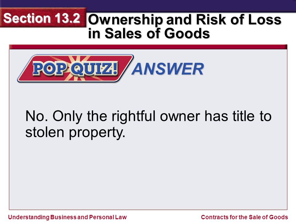 Understanding Business and Personal Law Ownership and Risk of Loss in Sales of Goods Section 13.2 Contracts for the Sale of Goods ANSWER No. Only the