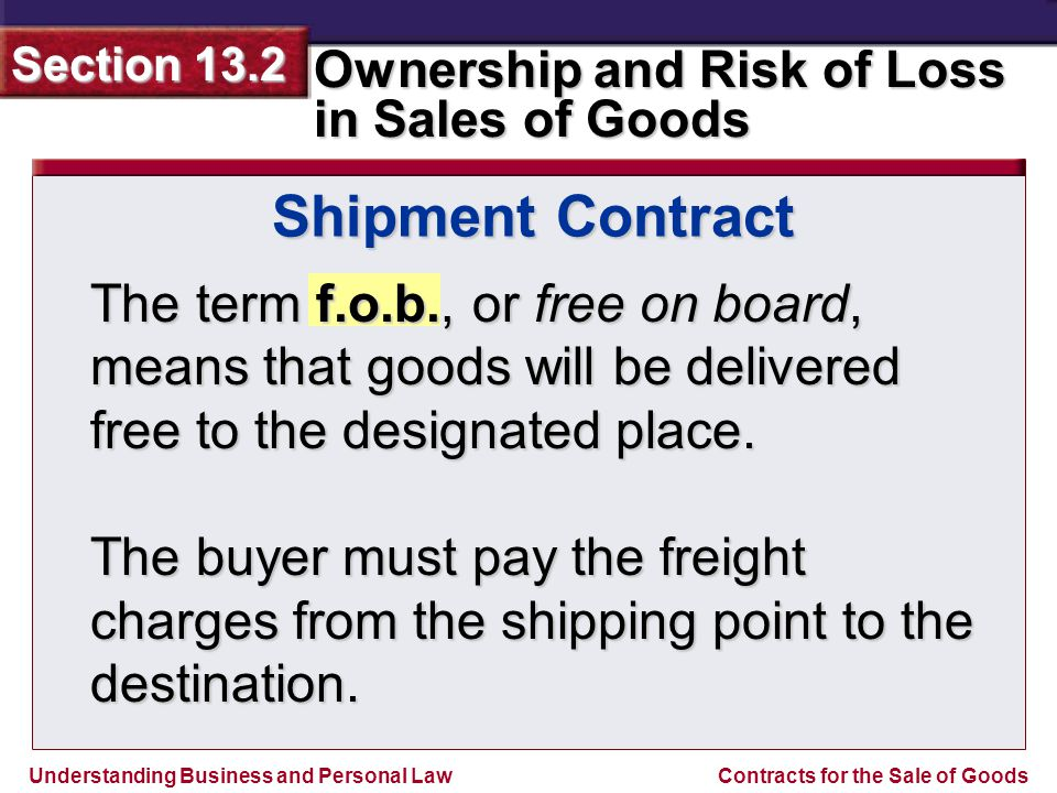 Understanding Business and Personal Law Ownership and Risk of Loss in Sales of Goods Section 13.2 Contracts for the Sale of Goods The term f.o.b., or