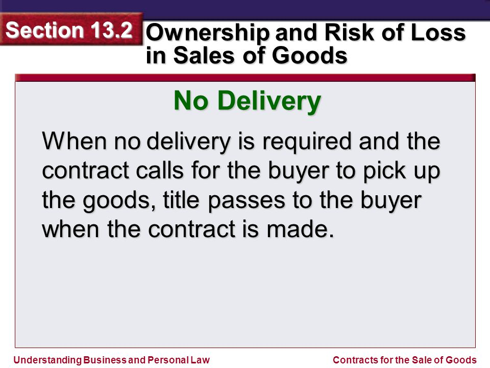 Understanding Business and Personal Law Ownership and Risk of Loss in Sales of Goods Section 13.2 Contracts for the Sale of Goods When no delivery is