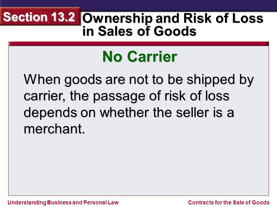 Understanding Business and Personal Law Ownership and Risk of Loss in Sales of Goods Section 13.2 Contracts for the Sale of Goods When goods are not t