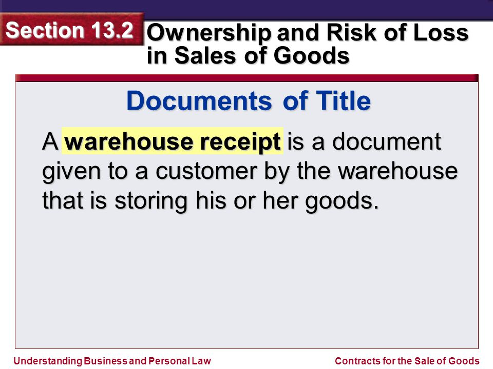Understanding Business and Personal Law Ownership and Risk of Loss in Sales of Goods Section 13.2 Contracts for the Sale of Goods A warehouse receipt