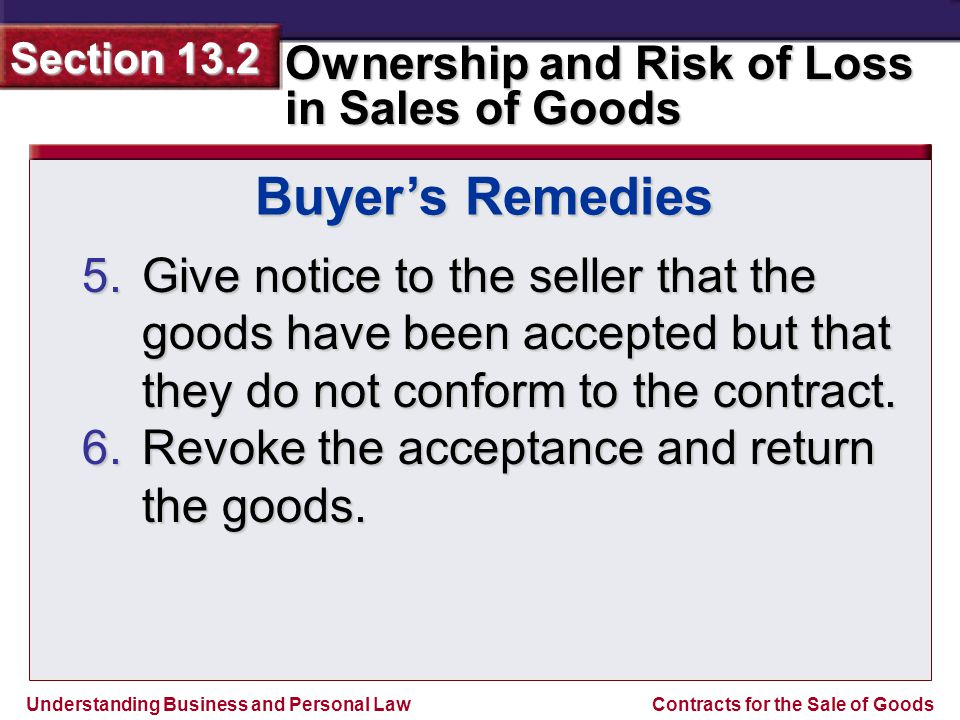 Understanding Business and Personal Law Ownership and Risk of Loss in Sales of Goods Section 13.2 Contracts for the Sale of Goods 5.Give notice to the