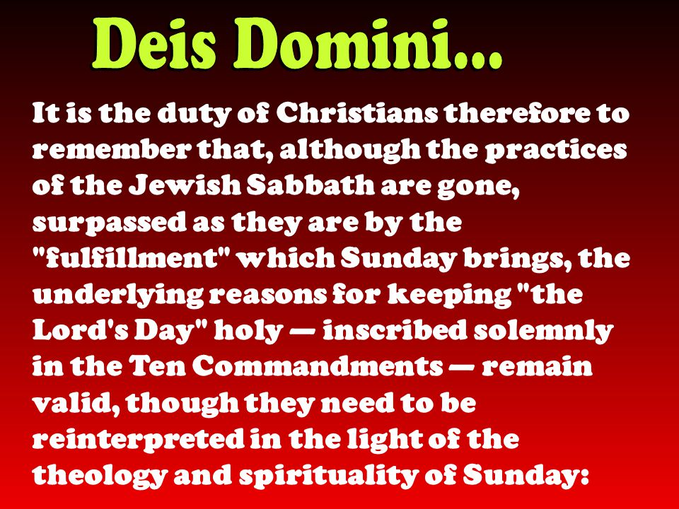 It is the duty of Christians therefore to remember that, although the practices of the Jewish Sabbath are gone, surpassed as they are by the fulfillment which Sunday brings, the underlying reasons for keeping the Lord s Day holy — inscribed solemnly in the Ten Commandments — remain valid, though they need to be reinterpreted in the light of the theology and spirituality of Sunday: