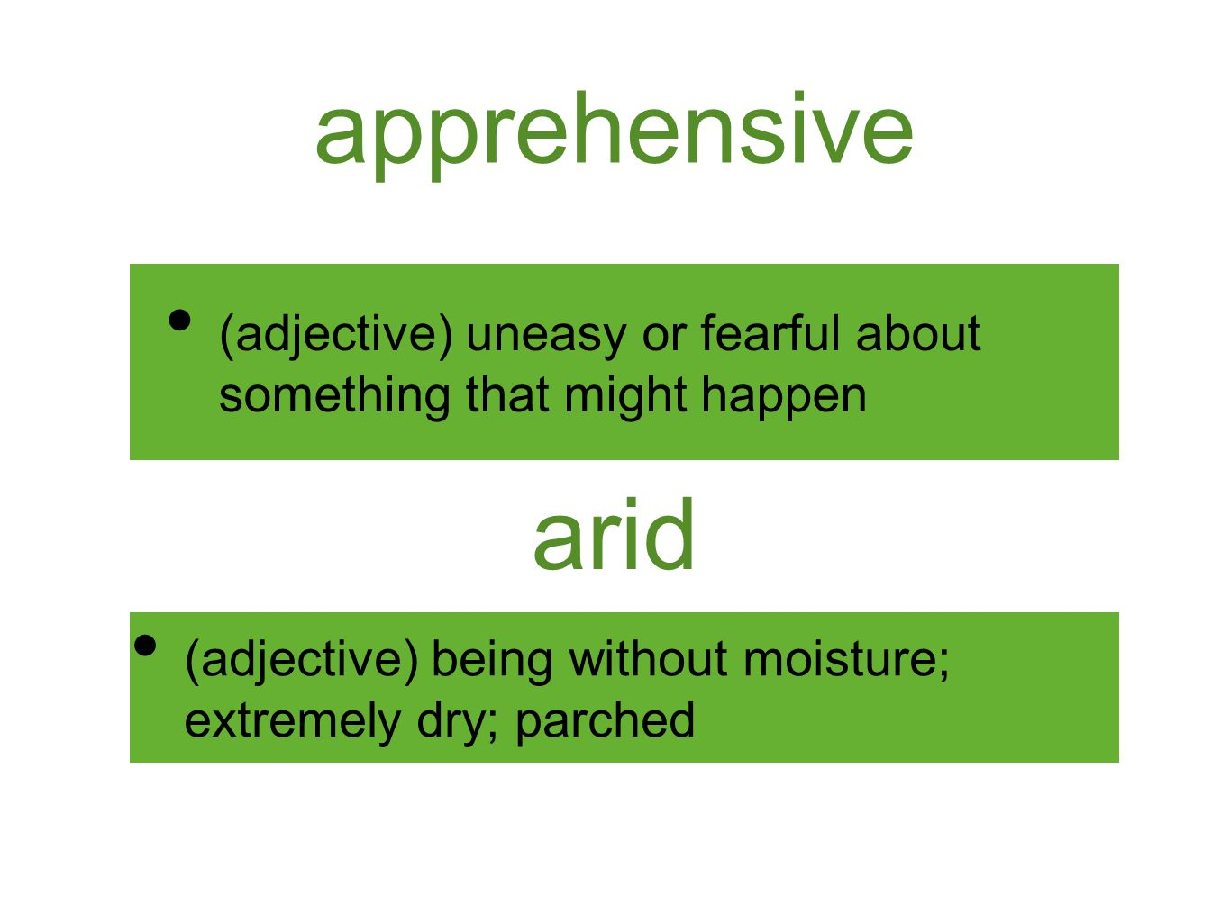 apprehensive (adjective) uneasy or fearful about something that might happen arid (adjective) being without moisture; extremely dry; parched