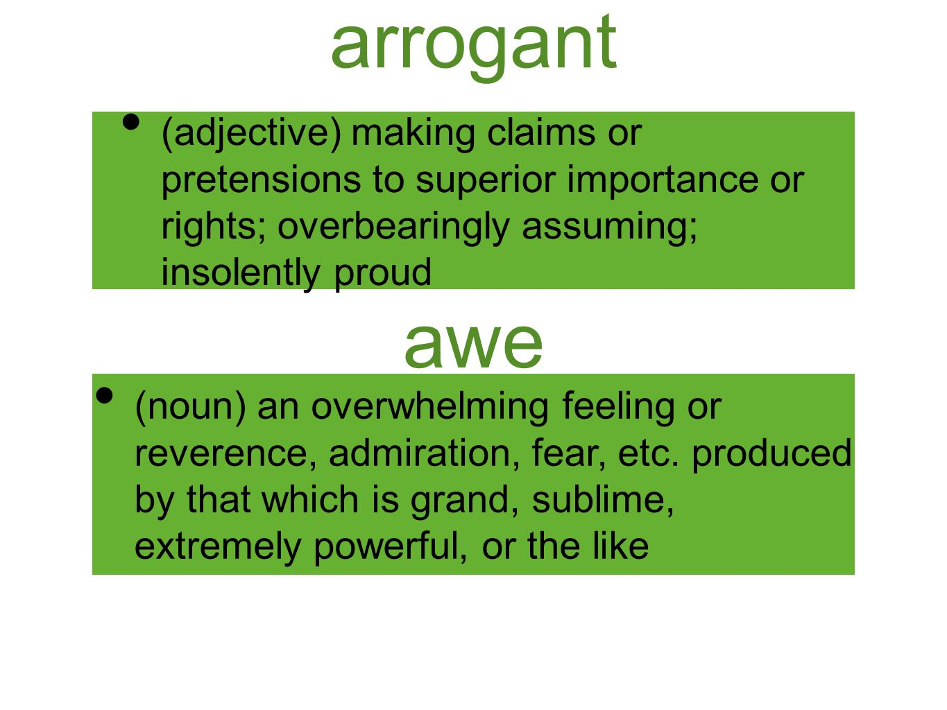 arrogant (adjective) making claims or pretensions to superior importance or rights; overbearingly assuming; insolently proud awe (noun) an overwhelmin
