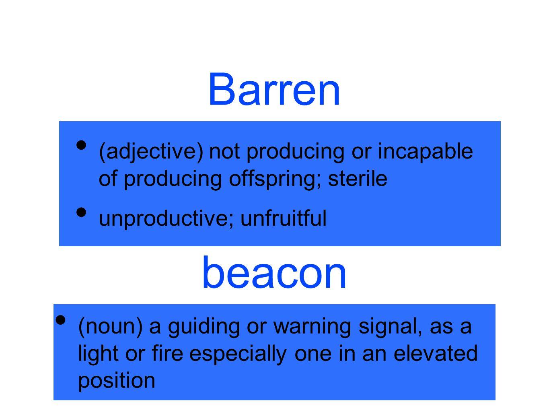 Barren (adjective) not producing or incapable of producing offspring; sterile unproductive; unfruitful beacon (noun) a guiding or warning signal, as a