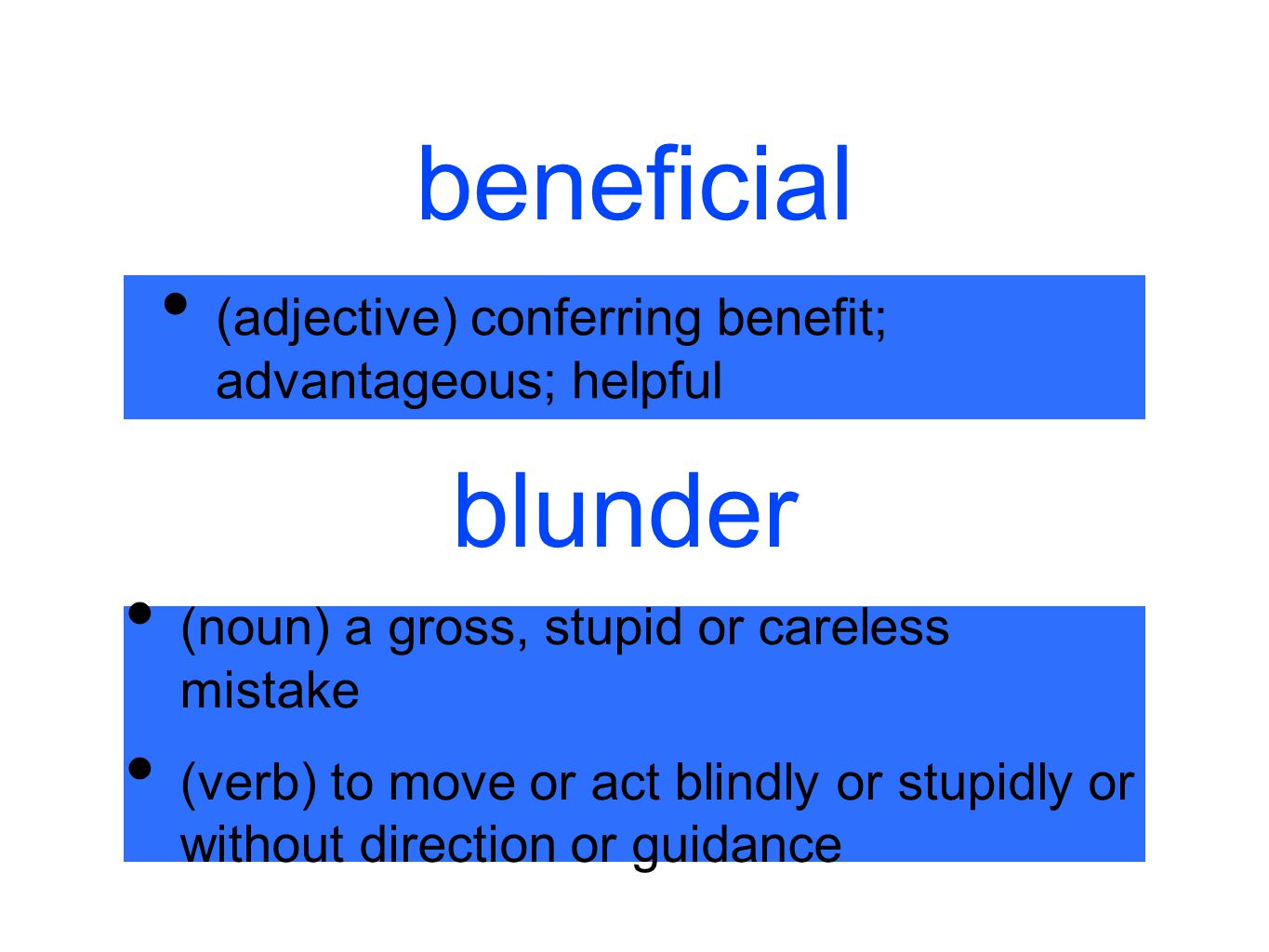 beneficial (adjective) conferring benefit; advantageous; helpful blunder (noun) a gross, stupid or careless mistake (verb) to move or act blindly or s