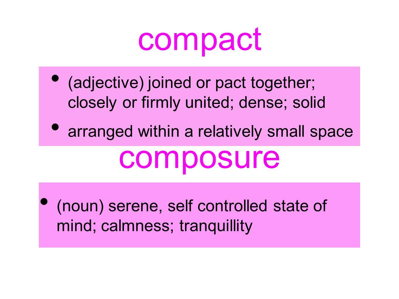 compact (adjective) joined or pact together; closely or firmly united; dense; solid arranged within a relatively small space composure (noun) serene,