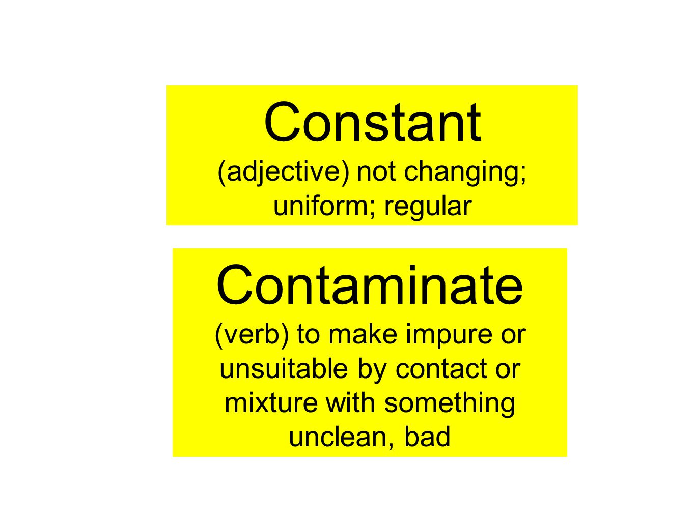 Constant (adjective) not changing; uniform; regular Contaminate (verb) to make impure or unsuitable by contact or mixture with something unclean, bad