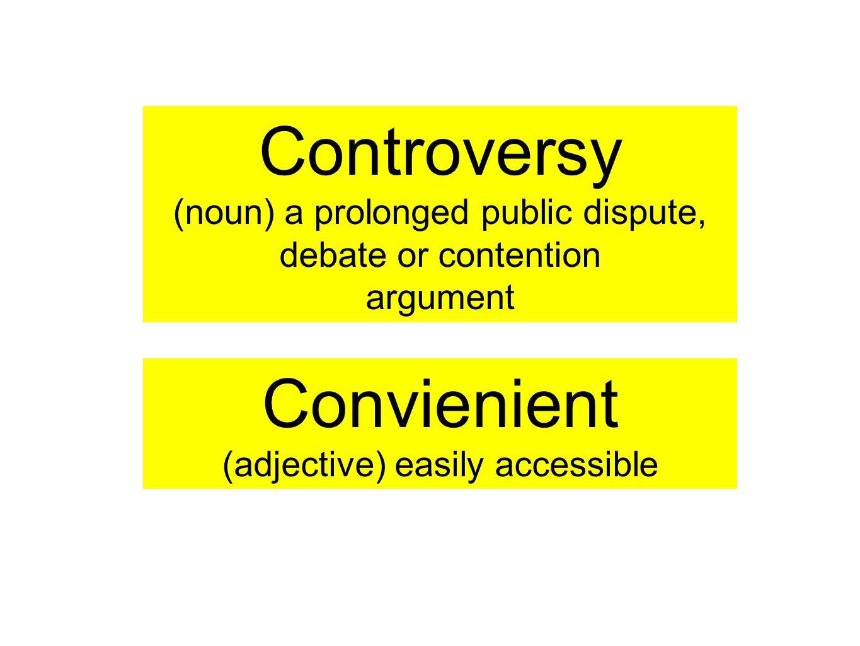 Controversy (noun) a prolonged public dispute, debate or contention argument Convienient (adjective) easily accessible