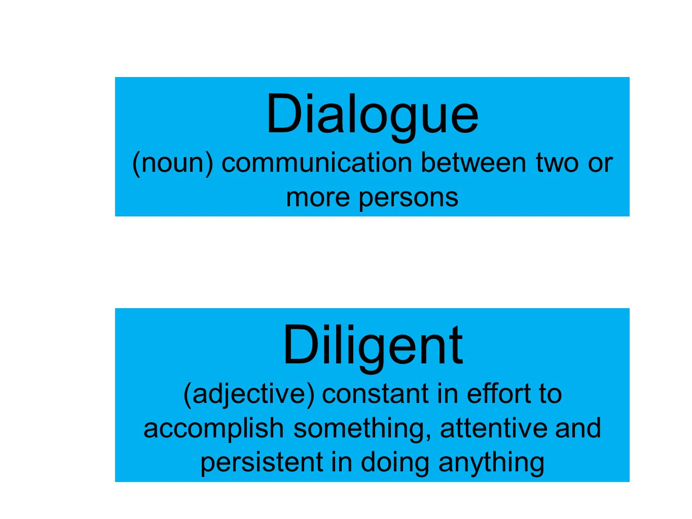 Dialogue (noun) communication between two or more persons Diligent (adjective) constant in effort to accomplish something, attentive and persistent in