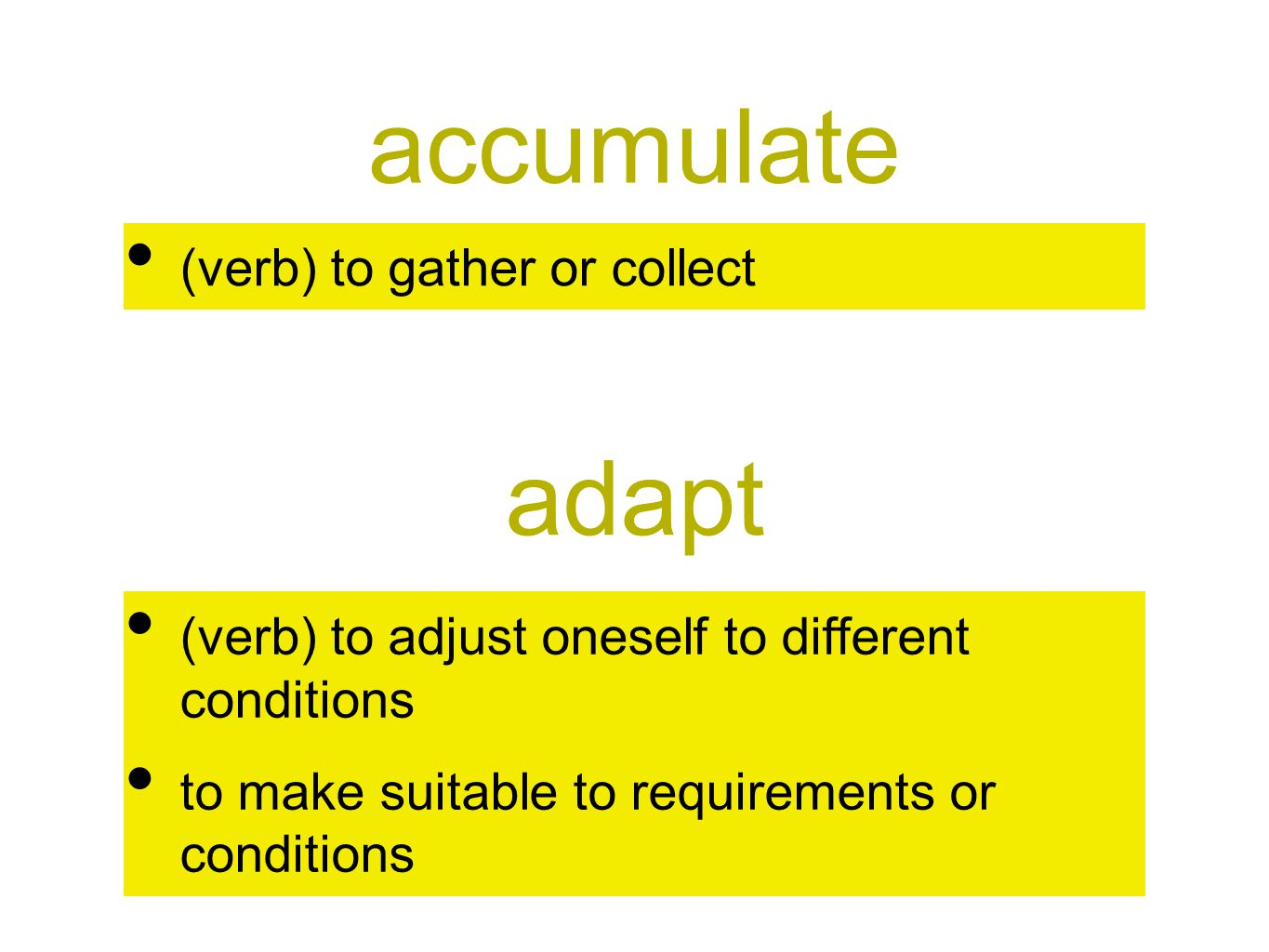 accumulate (verb) to gather or collect adapt (verb) to adjust oneself to different conditions to make suitable to requirements or conditions