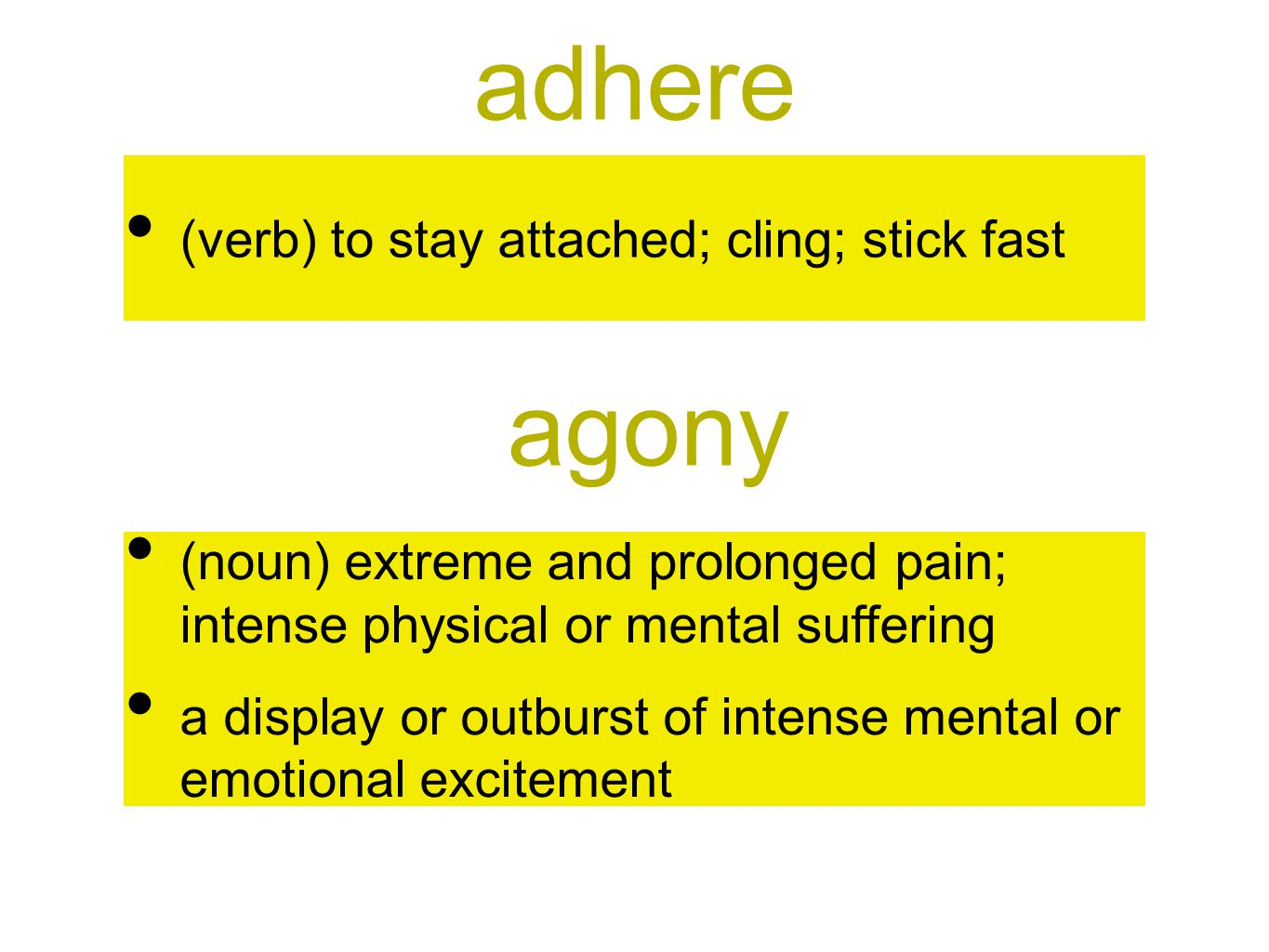 adhere (verb) to stay attached; cling; stick fast agony (noun) extreme and prolonged pain; intense physical or mental suffering a display or outburst