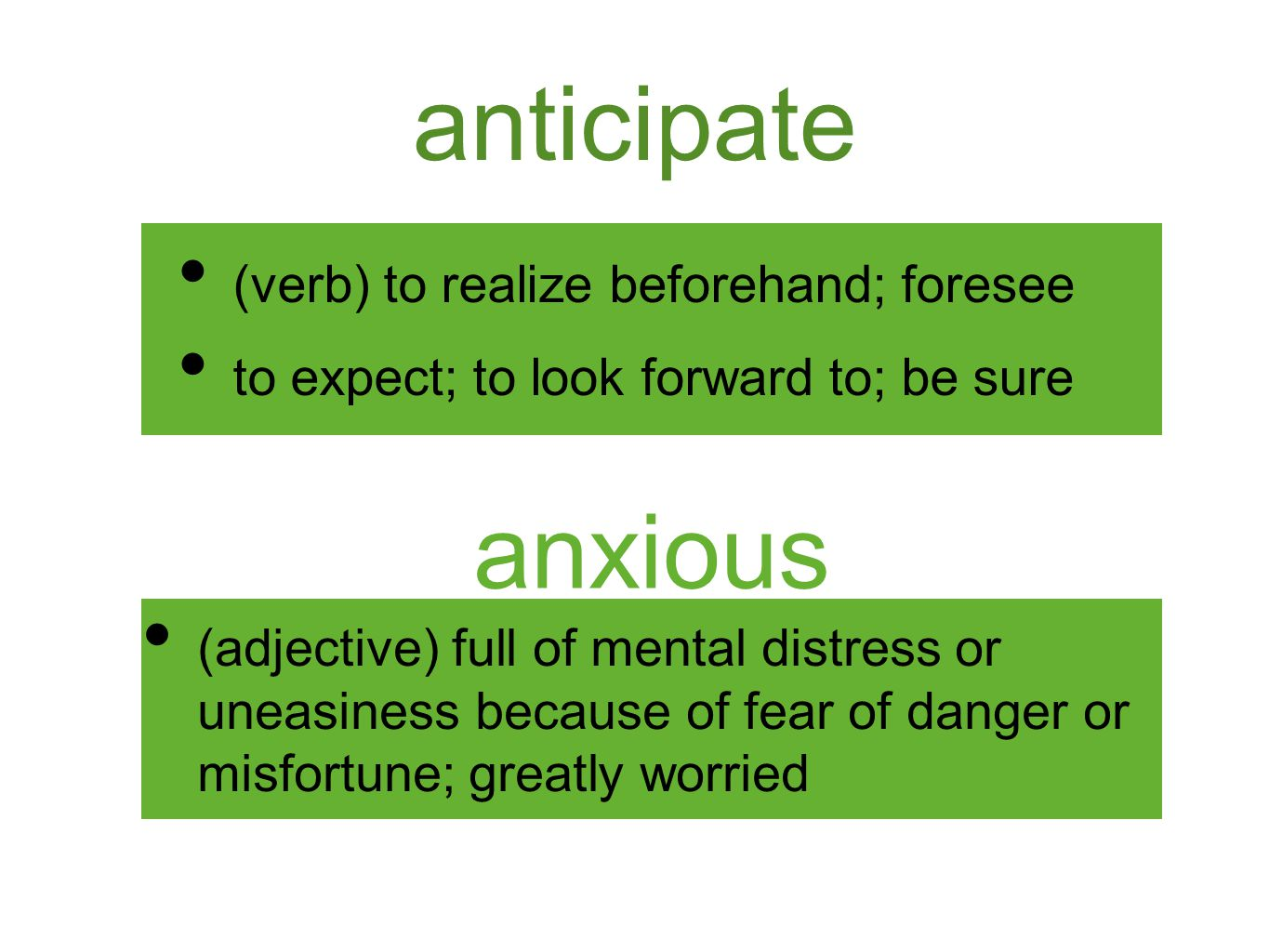 anticipate (verb) to realize beforehand; foresee to expect; to look forward to; be sure anxious (adjective) full of mental distress or uneasiness beca