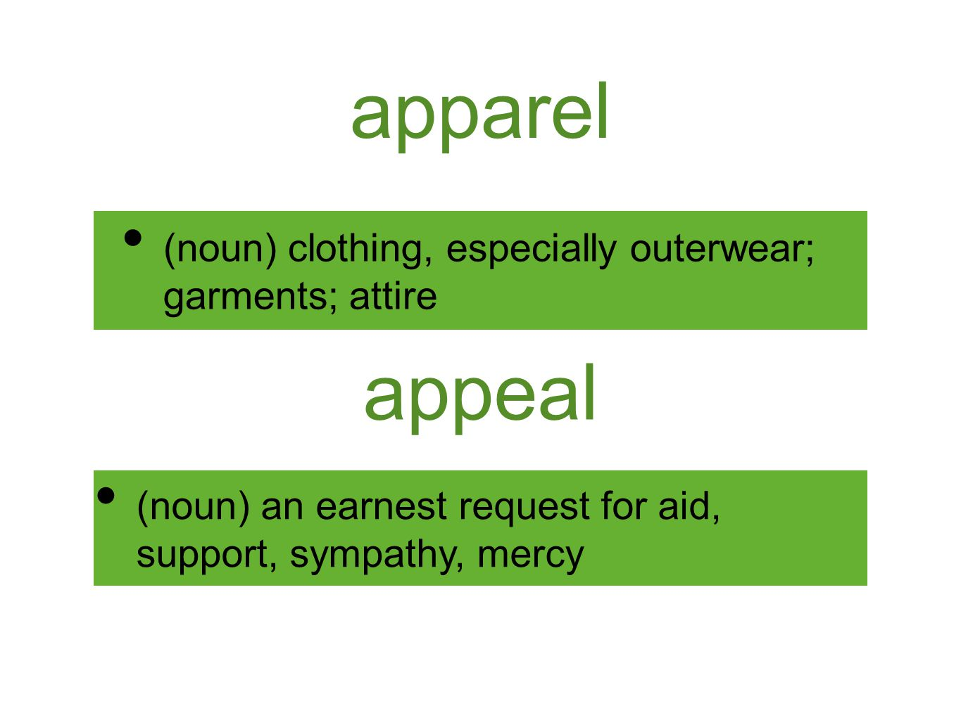 apparel (noun) clothing, especially outerwear; garments; attire appeal (noun) an earnest request for aid, support, sympathy, mercy