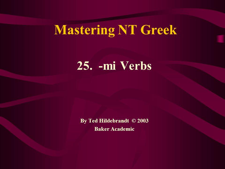 Mastering NT Greek 25. - mi Verbs By Ted Hildebrandt © 2003 Baker Academic