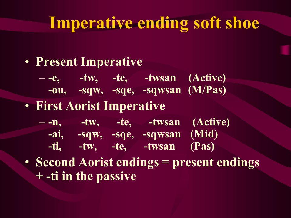 Imperative ending soft shoe Present Imperative –- e, -tw, -te, -twsan (Active) -ou, -sqw, -sqe, -sqwsan (M/Pas) First Aorist Imperative –-n, -tw, -te, -twsan (Active) -ai, -sqw, -sqe, -sqwsan (Mid) -ti, -tw, -te, -twsan (Pas) Second Aorist endings = present endings + -ti in the passive