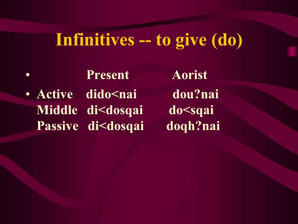 Infinitives -- to give ( do) Present Aorist Active dido<nai dou nai Middle di<dosqai do<sqai Passive di<dosqai doqh nai