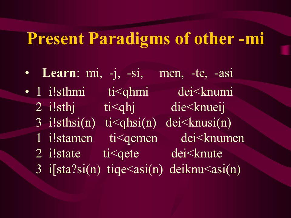 Present Paradigms of other -mi Learn: mi, -j, -si, men, -te, -asi 1 i!sthmi ti<qhmi dei<knumi 2 i!sthj ti<qhj die<knueij 3 i!sthsi(n) ti<qhsi(n) dei<knusi(n) 1 i!stamen ti<qemen dei<knumen 2 i!state ti<qete dei<knute 3 i[sta si(n) tiqe<asi(n) deiknu<asi(n)
