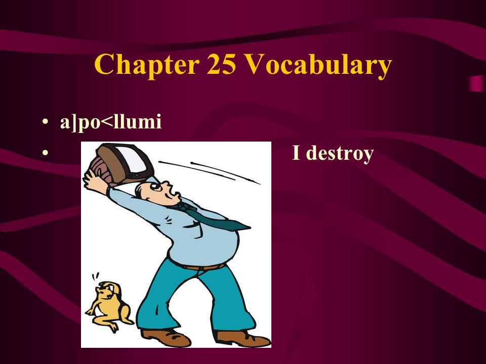Chapter 25 Vocabulary a]po<llumi I destroy